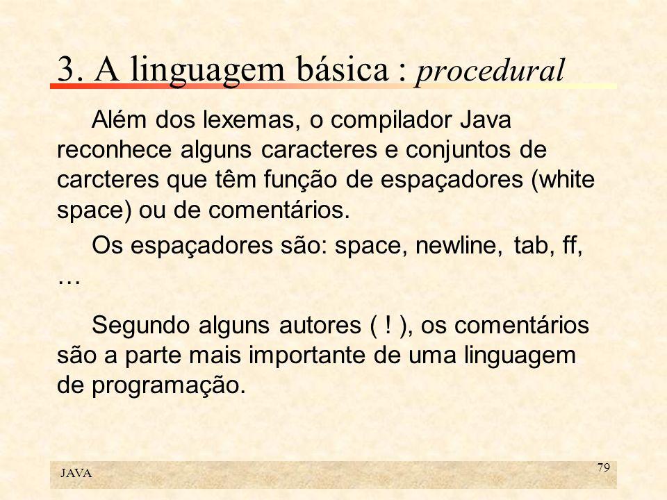 JAVA 79 3. A linguagem básica : procedural Além dos lexemas, o compilador Java reconhece alguns caracteres e conjuntos de carcteres que têm função de