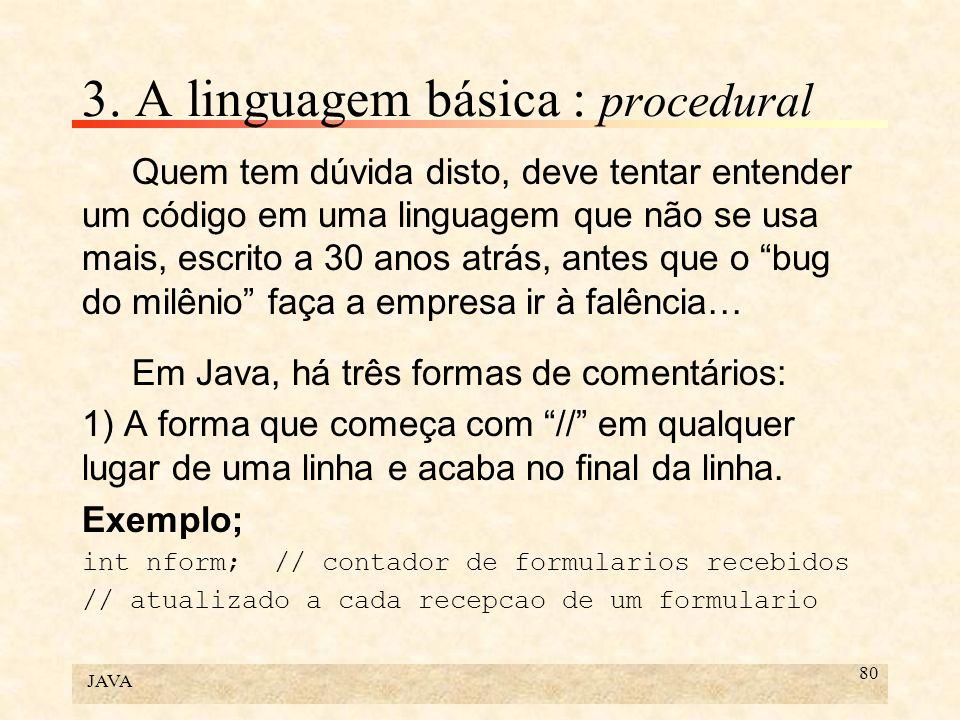 JAVA 80 3. A linguagem básica : procedural Quem tem dúvida disto, deve tentar entender um código em uma linguagem que não se usa mais, escrito a 30 an