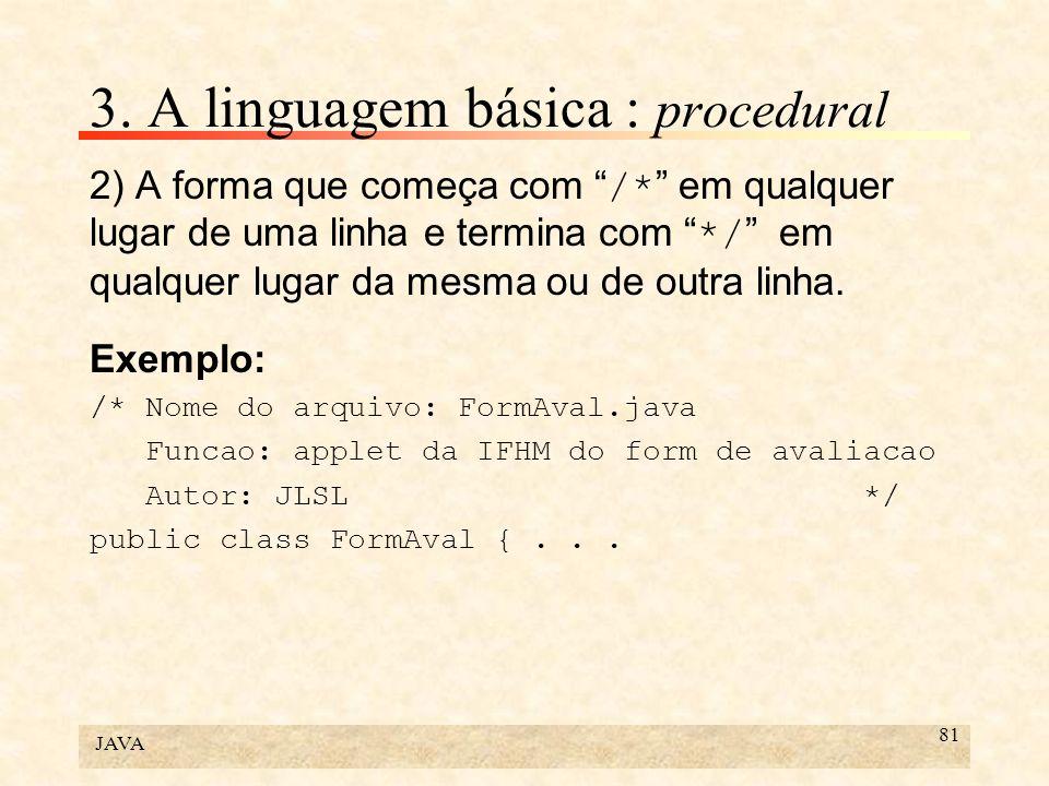 JAVA 81 3. A linguagem básica : procedural 2) A forma que começa com /* em qualquer lugar de uma linha e termina com */ em qualquer lugar da mesma ou
