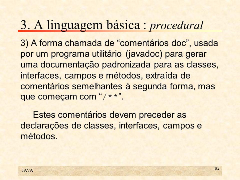 JAVA 82 3. A linguagem básica : procedural 3) A forma chamada de comentários doc, usada por um programa utilitário (javadoc) para gerar uma documentaç