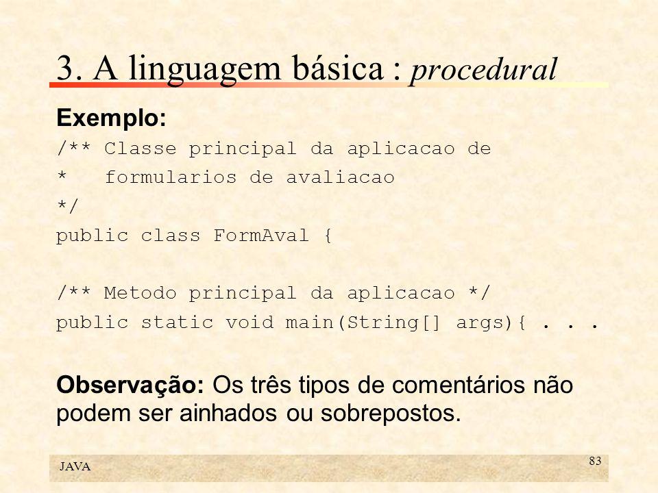JAVA 83 3. A linguagem básica : procedural Exemplo: /** Classe principal da aplicacao de * formularios de avaliacao */ public class FormAval { /** Met