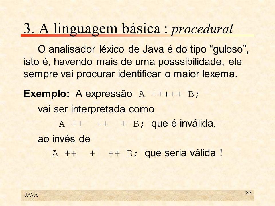 JAVA 85 3. A linguagem básica : procedural O analisador léxico de Java é do tipo guloso, isto é, havendo mais de uma posssibilidade, ele sempre vai pr
