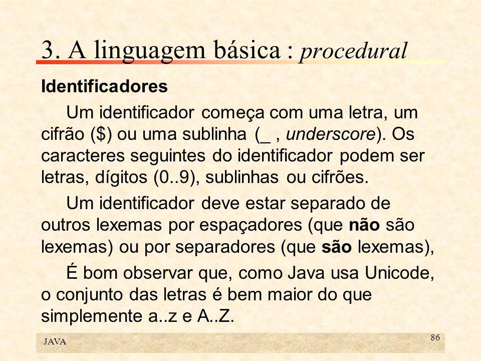 JAVA 86 3. A linguagem básica : procedural Identificadores Um identificador começa com uma letra, um cifrão ($) ou uma sublinha (_, underscore). Os ca