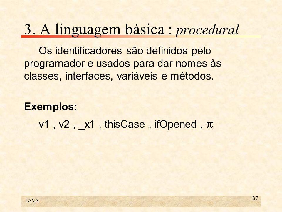 JAVA 87 3. A linguagem básica : procedural Os identificadores são definidos pelo programador e usados para dar nomes às classes, interfaces, variáveis