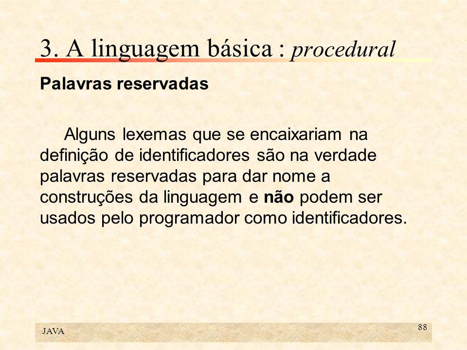 JAVA 88 3. A linguagem básica : procedural Palavras reservadas Alguns lexemas que se encaixariam na definição de identificadores são na verdade palavr