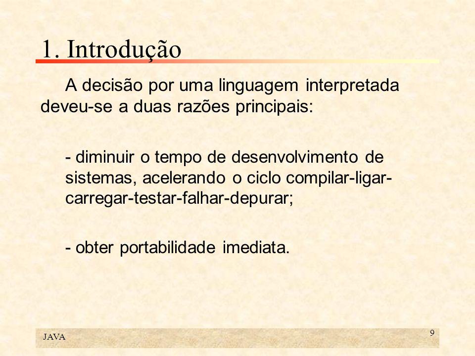JAVA 9 1. Introdução A decisão por uma linguagem interpretada deveu-se a duas razões principais: - diminuir o tempo de desenvolvimento de sistemas, ac
