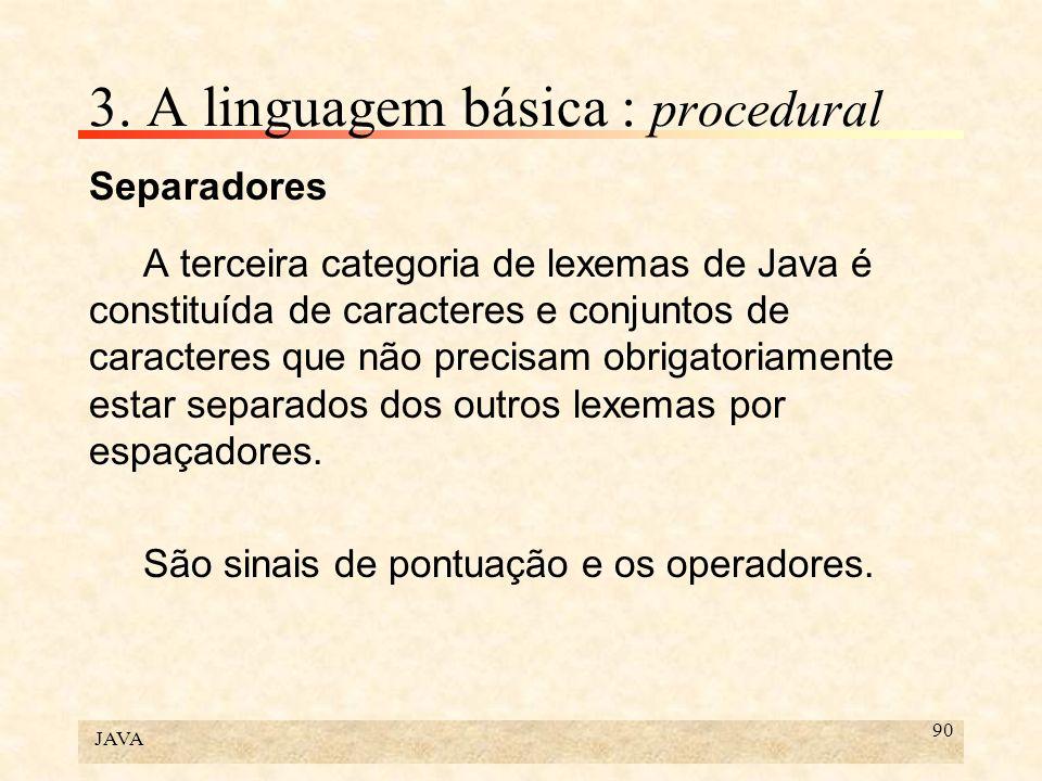 JAVA 90 3. A linguagem básica : procedural Separadores A terceira categoria de lexemas de Java é constituída de caracteres e conjuntos de caracteres q