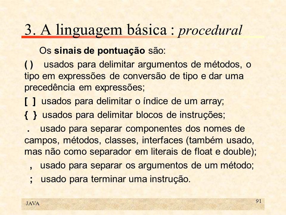 JAVA 91 3. A linguagem básica : procedural Os sinais de pontuação são: ( ) usados para delimitar argumentos de métodos, o tipo em expressões de conver