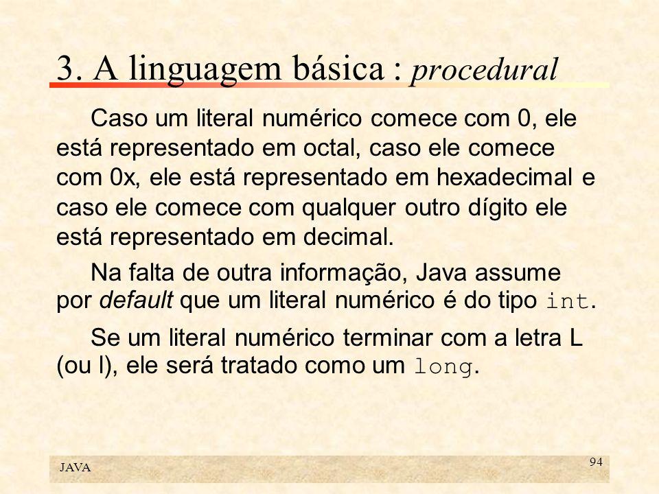 JAVA 94 3. A linguagem básica : procedural Caso um literal numérico comece com 0, ele está representado em octal, caso ele comece com 0x, ele está rep