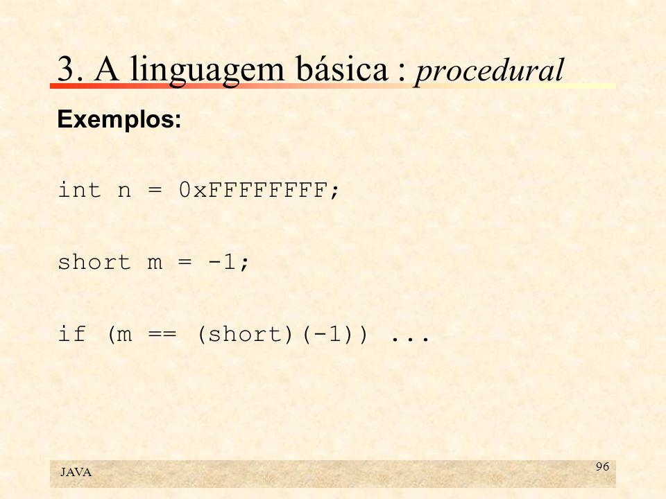 JAVA 96 3. A linguagem básica : procedural Exemplos: int n = 0xFFFFFFFF; short m = -1; if (m == (short)(-1))...