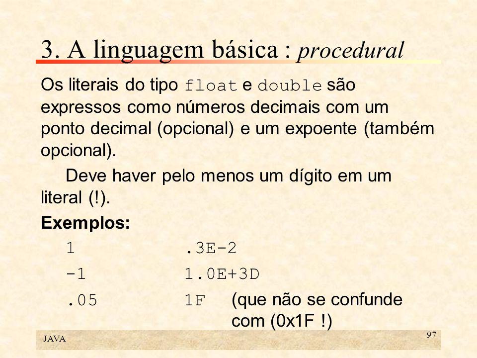 JAVA 97 3. A linguagem básica : procedural Os literais do tipo float e double são expressos como números decimais com um ponto decimal (opcional) e um