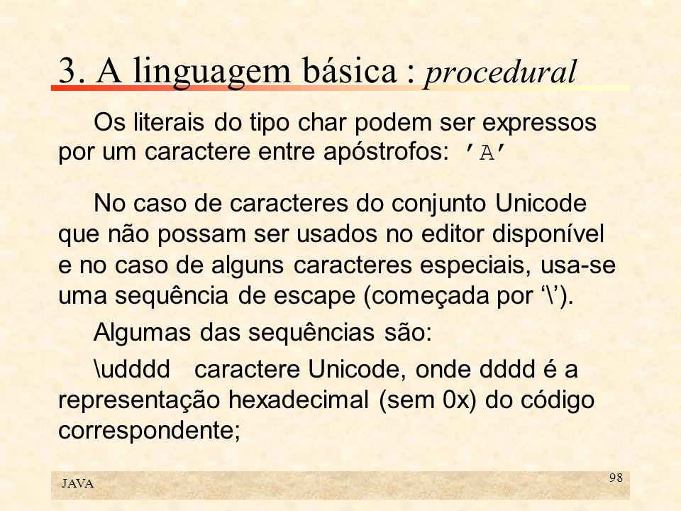 JAVA 98 3. A linguagem básica : procedural Os literais do tipo char podem ser expressos por um caractere entre apóstrofos: A No caso de caracteres do