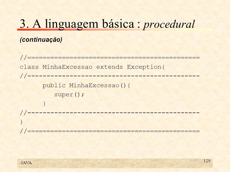 JAVA 129 3. A linguagem básica : procedural (continuação) //============================================= class MinhaExcessao extends Exception{ //---
