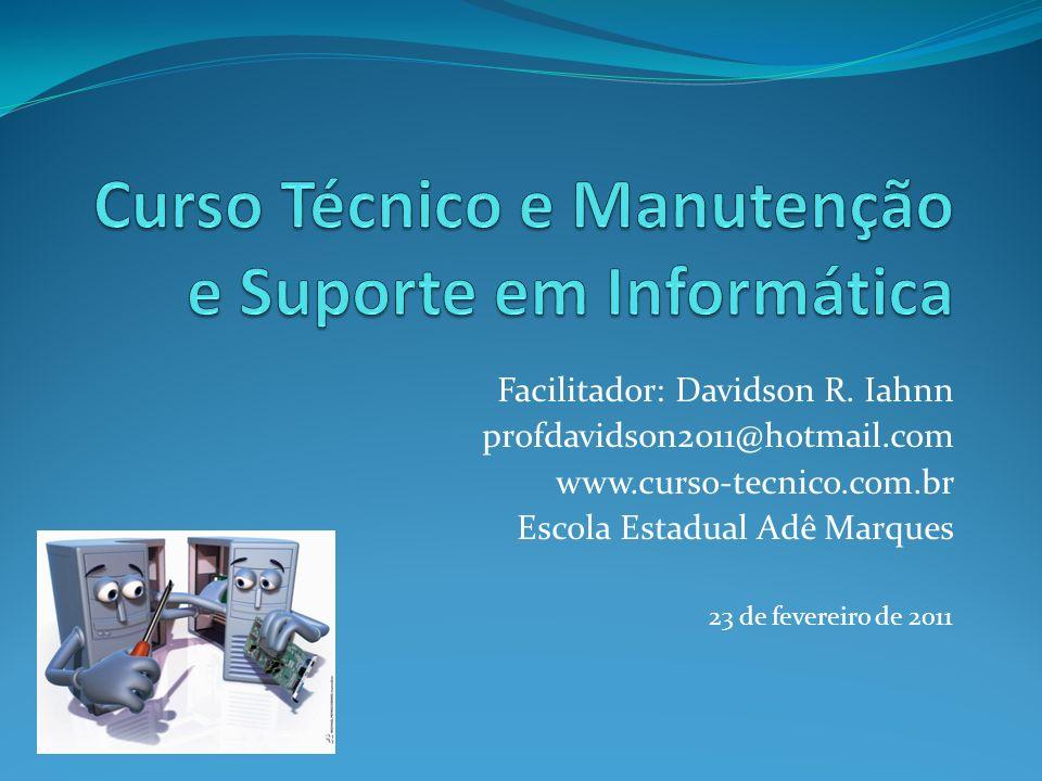 Facilitador: Davidson R. Iahnn profdavidson2011@hotmail.com www.curso-tecnico.com.br Escola Estadual Adê Marques 23 de fevereiro de 2011