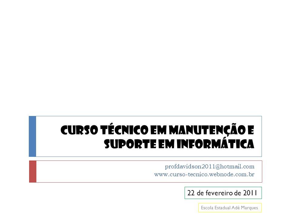 Curso Técnico em Manutenção e Suporte em Informática profdavidson2011@hotmail.com www.curso-tecnico.webnode.com.br 22 de fevereiro de 2011 Escola Estadual Adê Marques