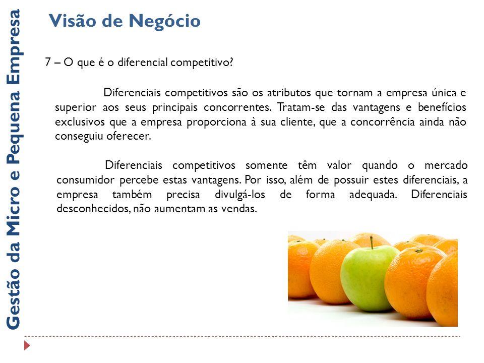 Visão de Negócio Gestão da Micro e Pequena Empresa 7 – O que é o diferencial competitivo? Diferenciais competitivos são os atributos que tornam a empr