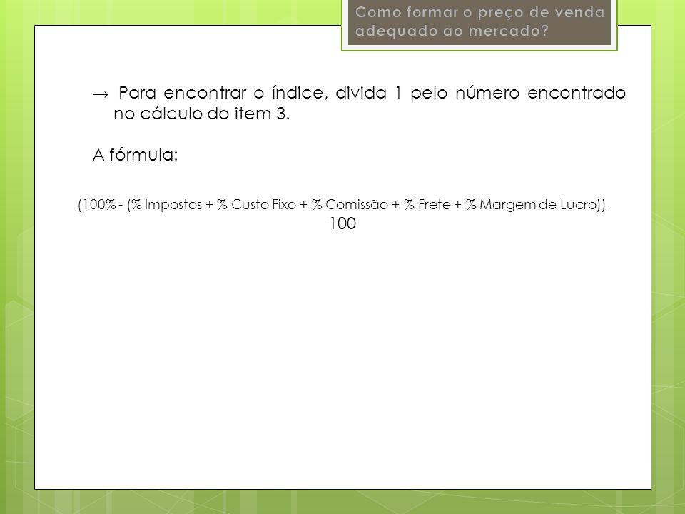 Para encontrar o índice, divida 1 pelo número encontrado no cálculo do item 3. A fórmula: (100% - (% Impostos + % Custo Fixo + % Comissão + % Frete +