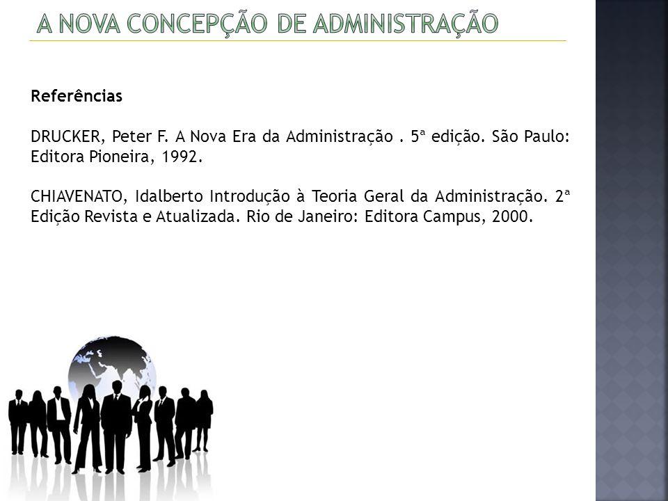Referências DRUCKER, Peter F. A Nova Era da Administração. 5ª edição. São Paulo: Editora Pioneira, 1992. CHIAVENATO, Idalberto Introdução à Teoria Ger