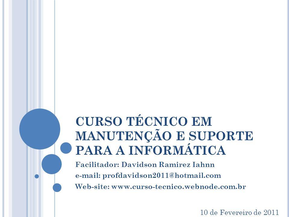 CURSO TÉCNICO EM MANUTENÇÃO E SUPORTE PARA A INFORMÁTICA Facilitador: Davidson Ramirez Iahnn e-mail: profdavidson2011@hotmail.com Web-site: www.curso-tecnico.webnode.com.br 10 de Fevereiro de 2011