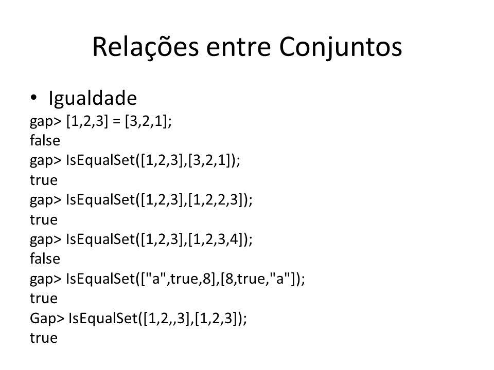Relações entre Conjuntos Igualdade gap> [1,2,3] = [3,2,1]; false gap> IsEqualSet([1,2,3],[3,2,1]); true gap> IsEqualSet([1,2,3],[1,2,2,3]); true gap>