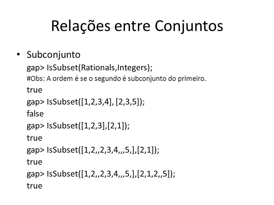 Relações entre Conjuntos Subconjunto gap> IsSubset(Rationals,Integers); #Obs: A ordem é se o segundo é subconjunto do primeiro. true gap> IsSubset([1,
