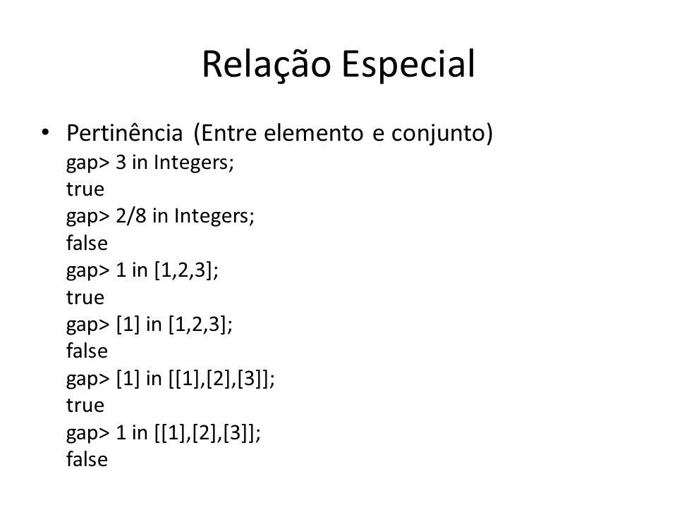 Relação Especial Pertinência (Entre elemento e conjunto) gap> 3 in Integers; true gap> 2/8 in Integers; false gap> 1 in [1,2,3]; true gap> [1] in [1,2