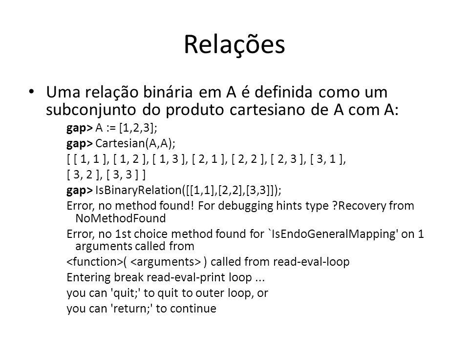 Relações Uma relação binária em A é definida como um subconjunto do produto cartesiano de A com A: gap> A := [1,2,3]; gap> Cartesian(A,A); [ [ 1, 1 ],