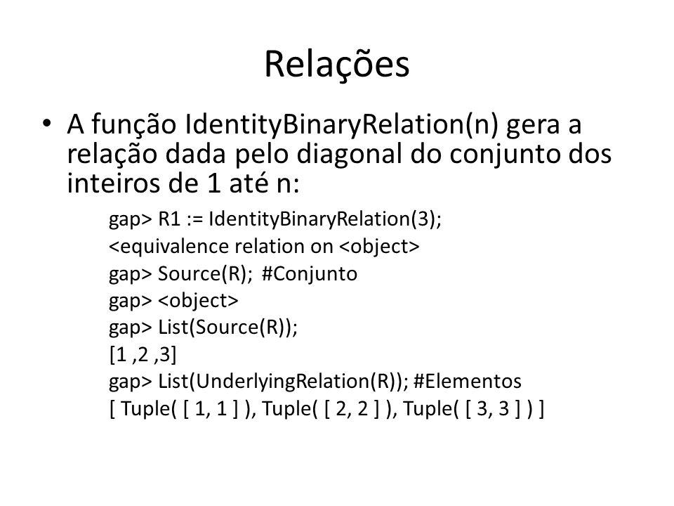 Relações A função IdentityBinaryRelation(n) gera a relação dada pelo diagonal do conjunto dos inteiros de 1 até n: gap> R1 := IdentityBinaryRelation(3