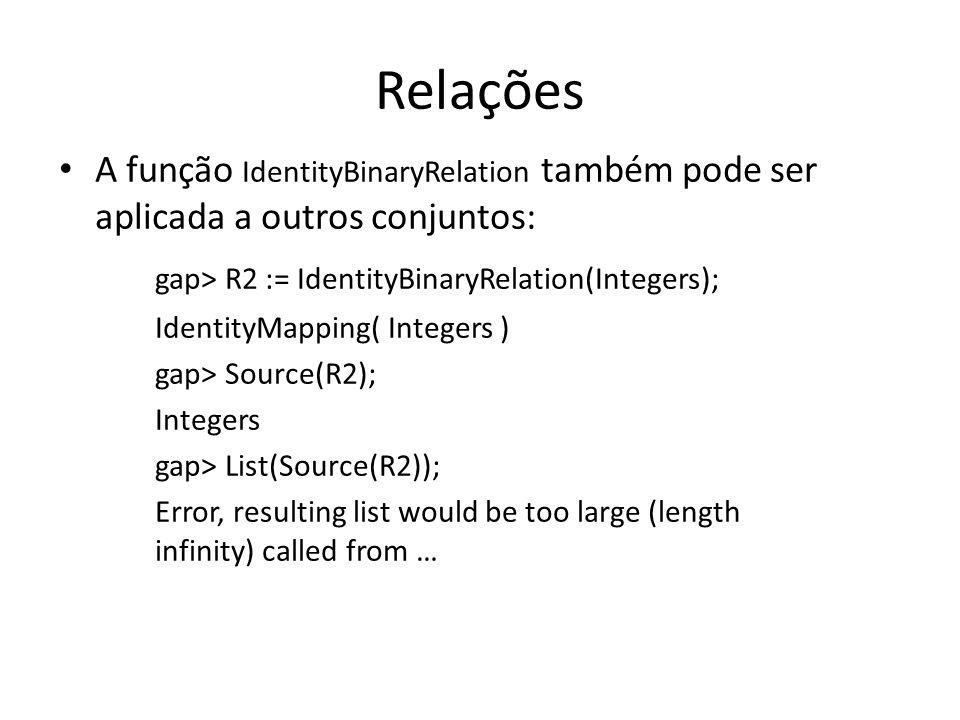 Relações A função IdentityBinaryRelation também pode ser aplicada a outros conjuntos: gap> R2 := IdentityBinaryRelation(Integers); IdentityMapping( In