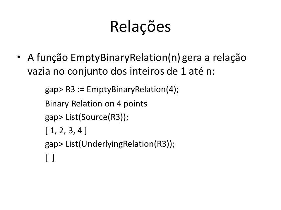 Relações A função EmptyBinaryRelation(n) gera a relação vazia no conjunto dos inteiros de 1 até n: gap> R3 := EmptyBinaryRelation(4); Binary Relation