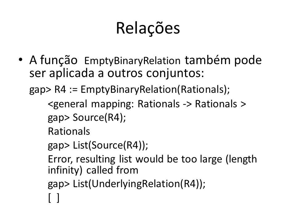Relações A função EmptyBinaryRelation também pode ser aplicada a outros conjuntos: gap> R4 := EmptyBinaryRelation(Rationals); Rationals > gap> Source(