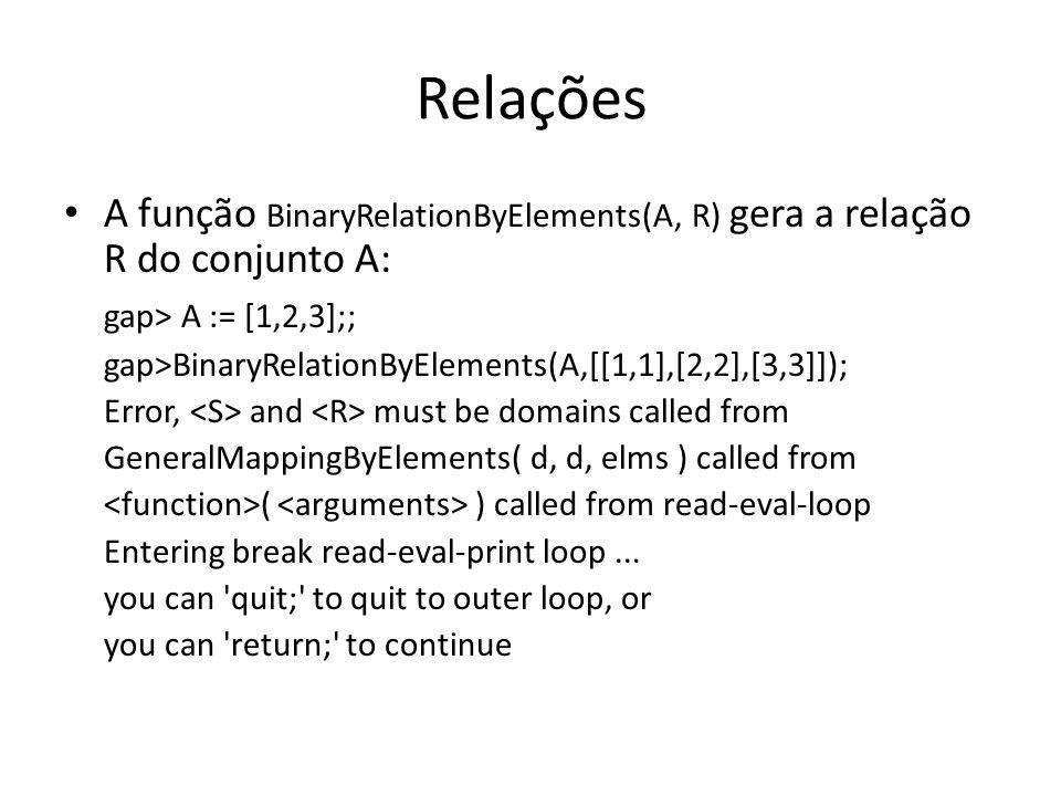 Relações A função BinaryRelationByElements(A, R) gera a relação R do conjunto A: gap> A := [1,2,3];; gap>BinaryRelationByElements(A,[[1,1],[2,2],[3,3]