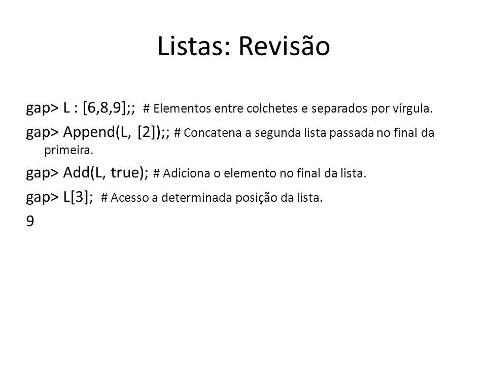 Listas: Revisão gap> L : [6,8,9];; # Elementos entre colchetes e separados por vírgula. gap> Append(L, [2]);; # Concatena a segunda lista passada no f