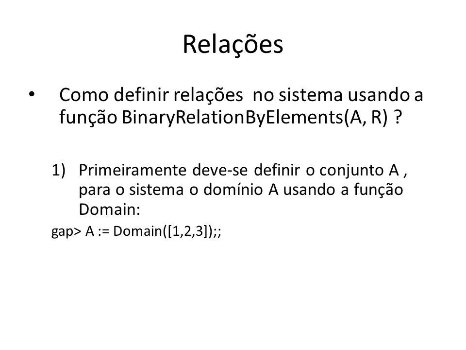 Relações Como definir relações no sistema usando a função BinaryRelationByElements(A, R) ? 1)Primeiramente deve-se definir o conjunto A, para o sistem