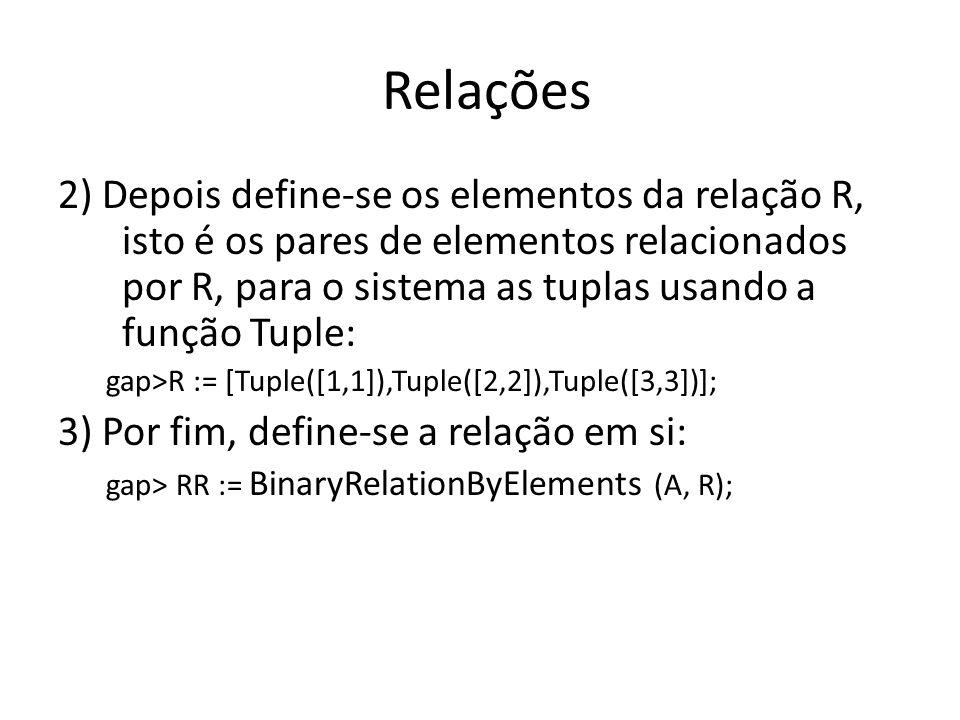 Relações 2) Depois define-se os elementos da relação R, isto é os pares de elementos relacionados por R, para o sistema as tuplas usando a função Tupl