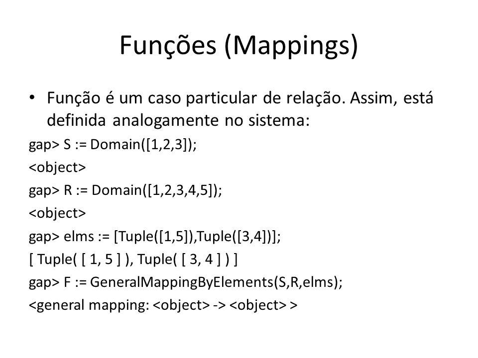 Funções (Mappings) Função é um caso particular de relação. Assim, está definida analogamente no sistema: gap> S := Domain([1,2,3]); gap> R := Domain([