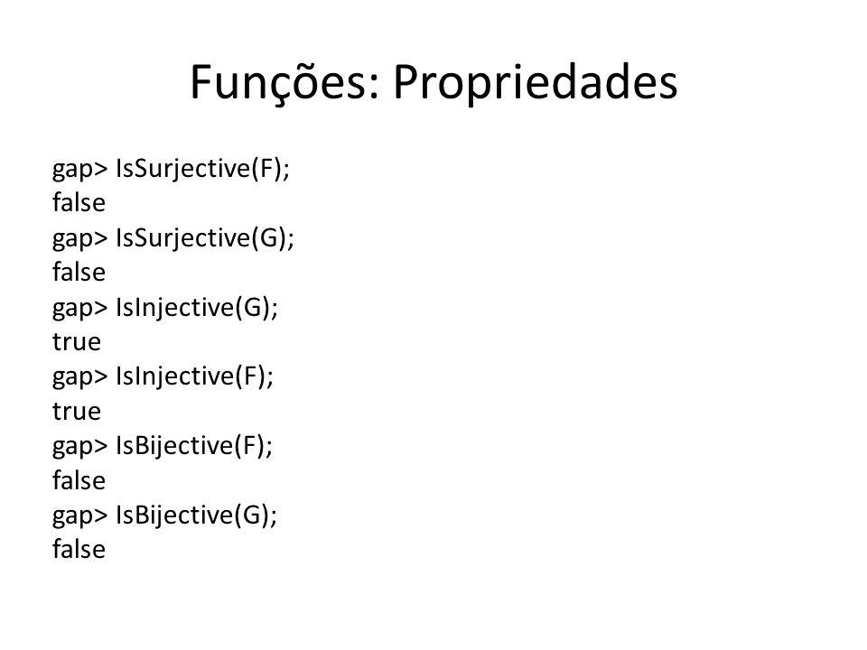 Funções: Propriedades gap> IsSurjective(F); false gap> IsSurjective(G); false gap> IsInjective(G); true gap> IsInjective(F); true gap> IsBijective(F);