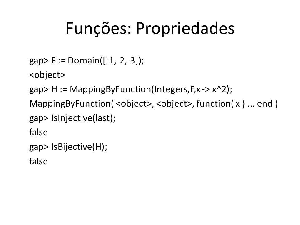 Funções: Propriedades gap> F := Domain([-1,-2,-3]); gap> H := MappingByFunction(Integers,F,x -> x^2); MappingByFunction(,, function( x )... end ) gap>