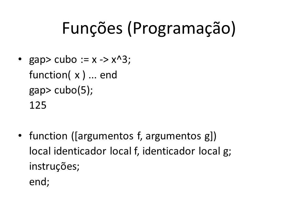 Funções (Programação) gap> cubo := x -> x^3; function( x )... end gap> cubo(5); 125 function ([argumentos f, argumentos g]) local identicador local f,