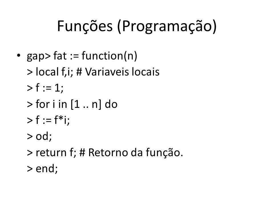 Funções (Programação) gap> fat := function(n) > local f,i; # Variaveis locais > f := 1; > for i in [1.. n] do > f := f*i; > od; > return f; # Retorno