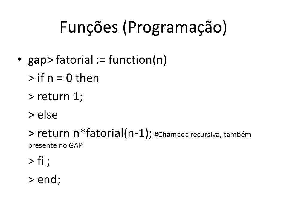 Funções (Programação) gap> fatorial := function(n) > if n = 0 then > return 1; > else > return n*fatorial(n-1); #Chamada recursiva, também presente no