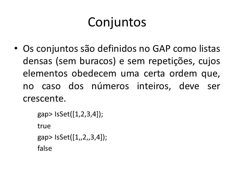 Conjuntos Os conjuntos são definidos no GAP como listas densas (sem buracos) e sem repetições, cujos elementos obedecem uma certa ordem que, no caso d