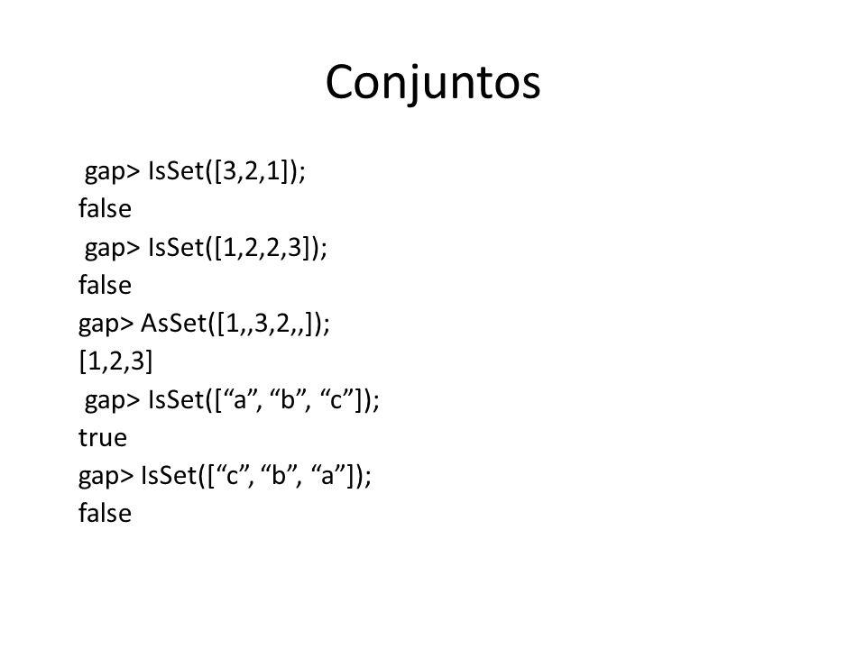 Conjuntos gap> IsSet([3,2,1]); false gap> IsSet([1,2,2,3]); false gap> AsSet([1,,3,2,,]); [1,2,3] gap> IsSet([a, b, c]); true gap> IsSet([c, b, a]); f