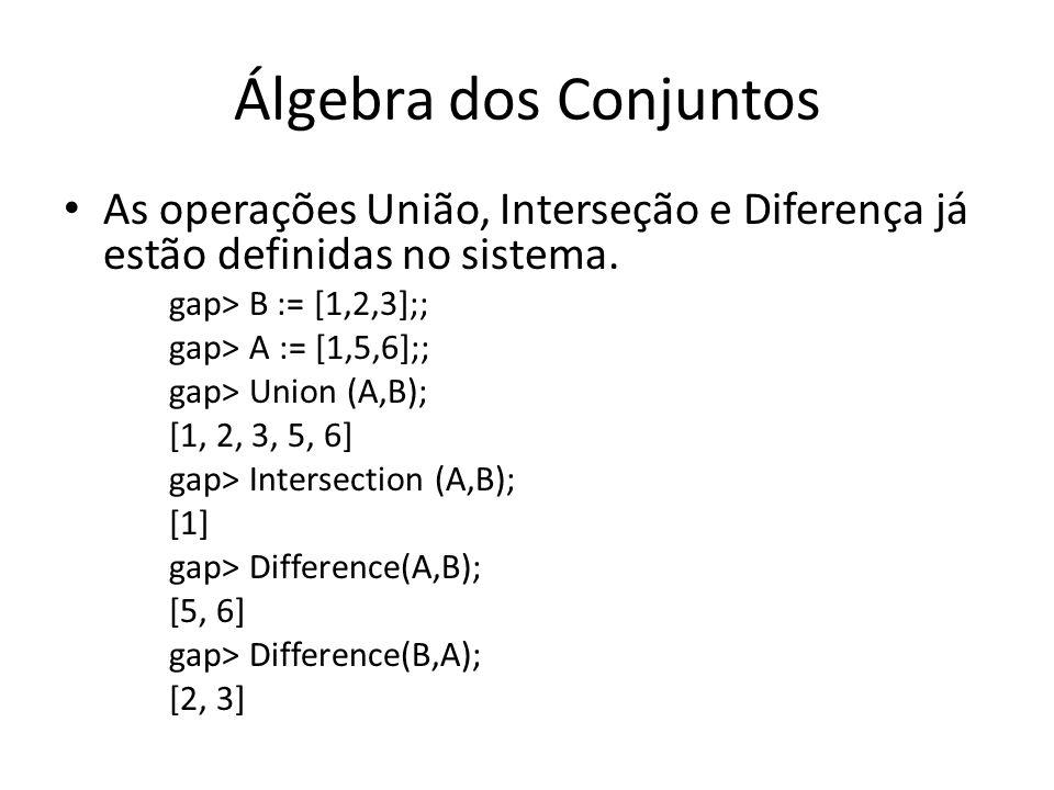 Álgebra dos Conjuntos As operações União, Interseção e Diferença já estão definidas no sistema. gap> B := [1,2,3];; gap> A := [1,5,6];; gap> Union (A,