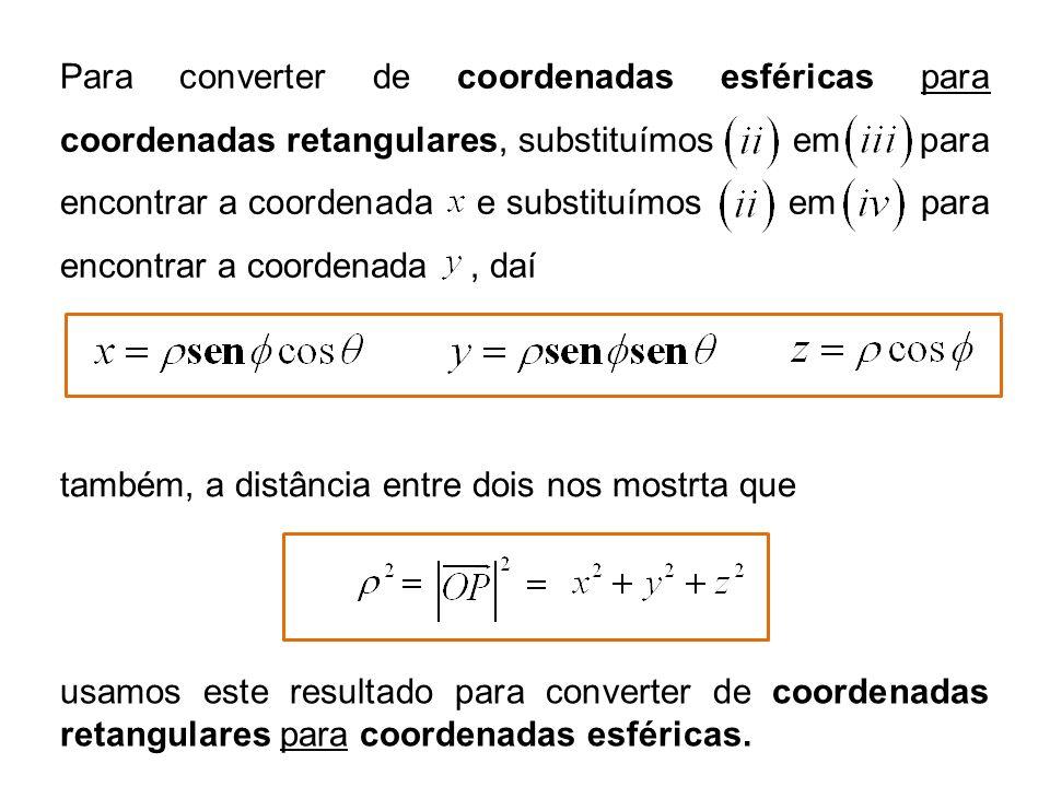 também, a distância entre dois nos mostrta que Para converter de coordenadas esféricas para coordenadas retangulares, substituímos em para encontrar a coordenada e substituímos em para encontrar a coordenada, daí usamos este resultado para converter de coordenadas retangulares para coordenadas esféricas.