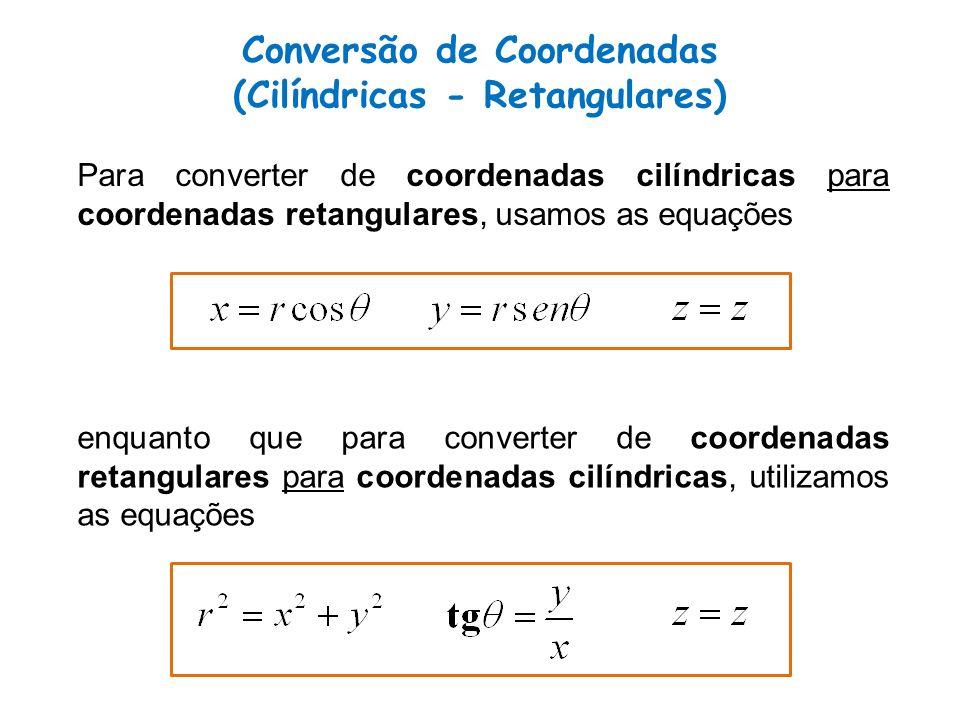 Conversão de Coordenadas (Cilíndricas - Retangulares) Para converter de coordenadas cilíndricas para coordenadas retangulares, usamos as equações enquanto que para converter de coordenadas retangulares para coordenadas cilíndricas, utilizamos as equações