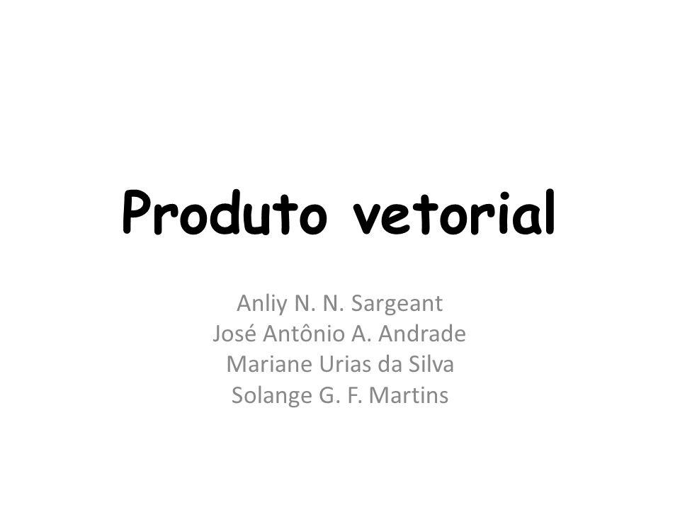 Produto vetorial Anliy N. N. Sargeant José Antônio A. Andrade Mariane Urias da Silva Solange G. F. Martins