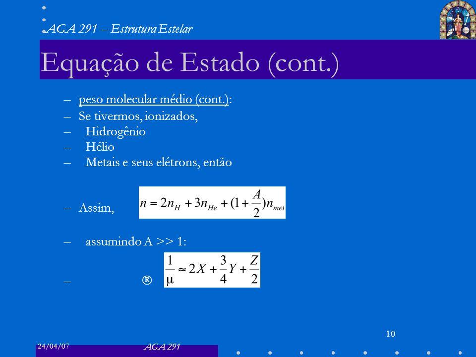 24/04/07 AGA 291 AGA 291 – Estrutura Estelar 10 Equação de Estado (cont.) –peso molecular médio (cont.): –Se tivermos, ionizados, –Hidrogênio –Hélio –Metais e seus elétrons, então –Assim, –assumindo A >> 1: –
