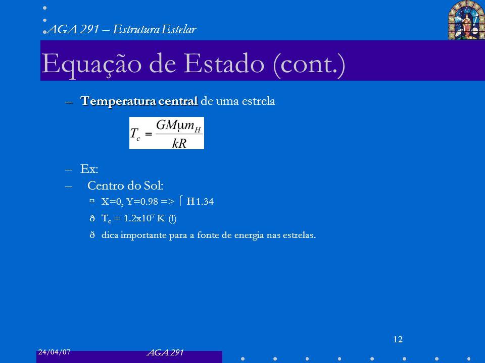 24/04/07 AGA 291 AGA 291 – Estrutura Estelar 12 Equação de Estado (cont.) –Temperatura central –Temperatura central de uma estrela –Ex: –Centro do Sol: X=0, Y=0.98 => 1.34 ðT c = 1.2x10 7 K (!) ðdica importante para a fonte de energia nas estrelas.