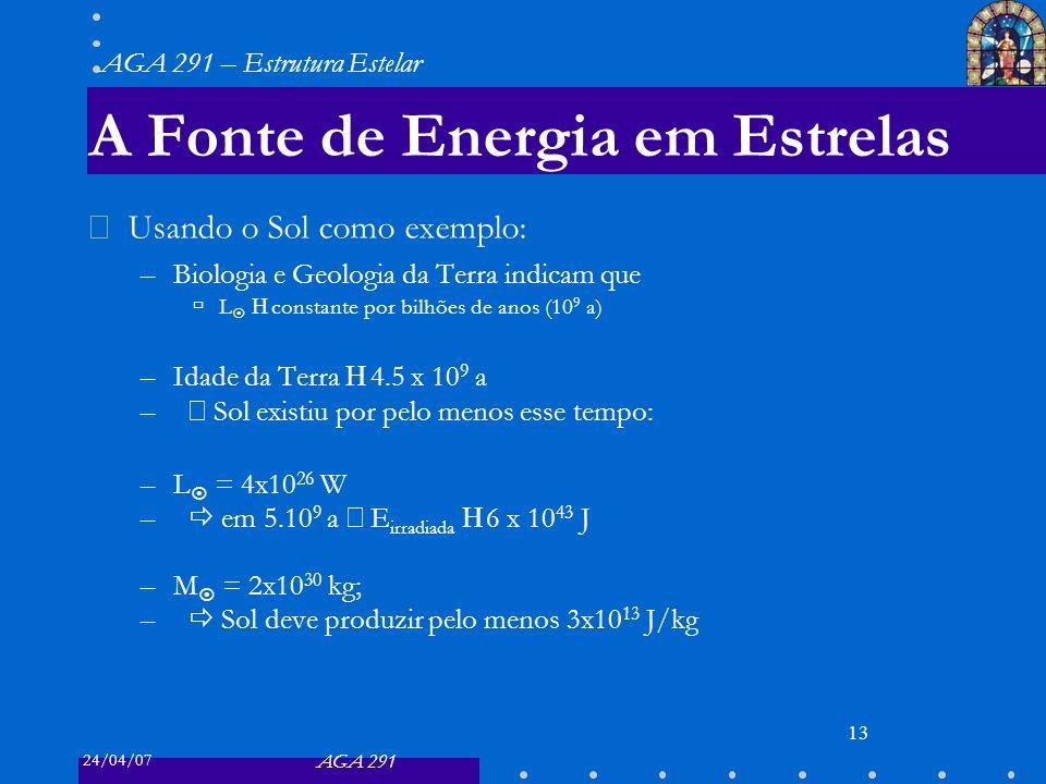24/04/07 AGA 291 AGA 291 – Estrutura Estelar 13 A Fonte de Energia em Estrelas Usando o Sol como exemplo: –Biologia e Geologia da Terra indicam que L